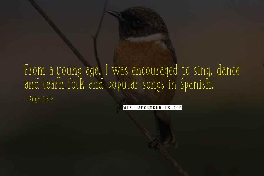 Ailyn Perez quotes: From a young age, I was encouraged to sing, dance and learn folk and popular songs in Spanish.