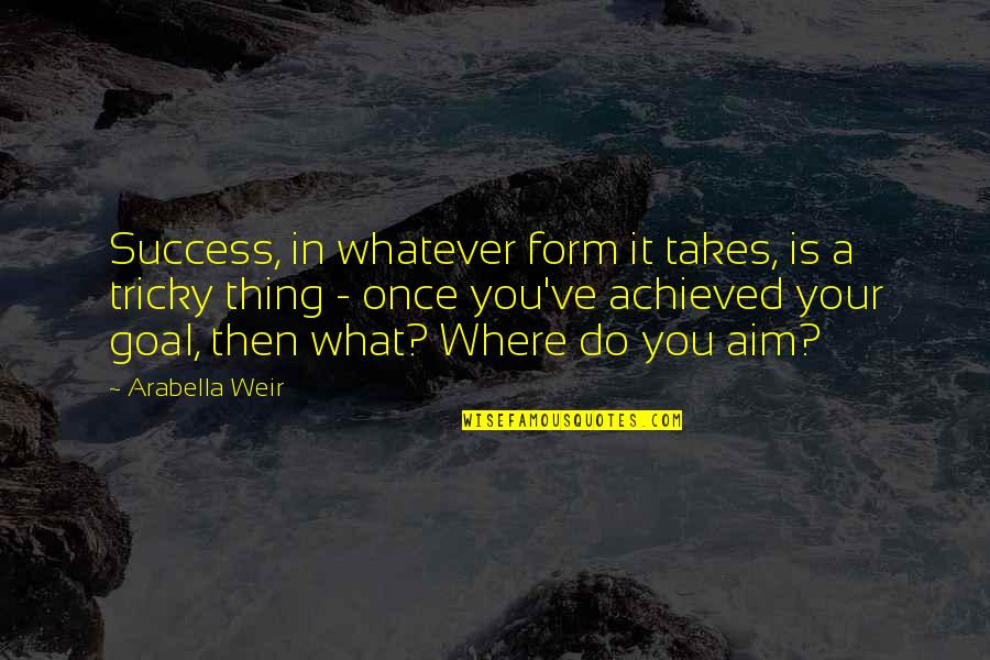 Aim For Your Goal Quotes By Arabella Weir: Success, in whatever form it takes, is a