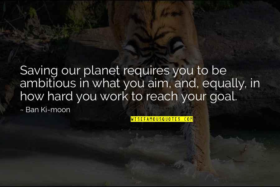 Aim For Your Goal Quotes By Ban Ki-moon: Saving our planet requires you to be ambitious