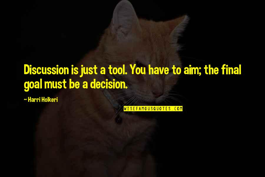 Aim For Your Goal Quotes By Harri Holkeri: Discussion is just a tool. You have to