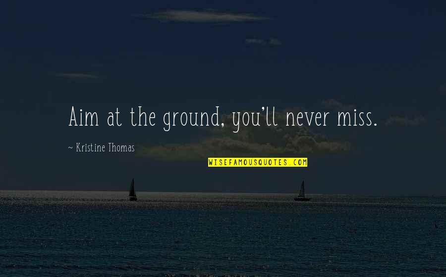 Aim For Your Goal Quotes By Kristine Thomas: Aim at the ground, you'll never miss.
