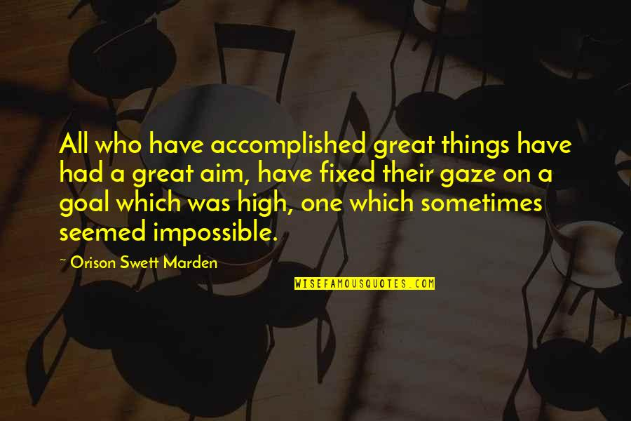 Aim For Your Goal Quotes By Orison Swett Marden: All who have accomplished great things have had