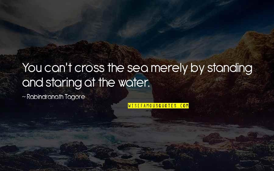 Aim For Your Goal Quotes By Rabindranath Tagore: You can't cross the sea merely by standing