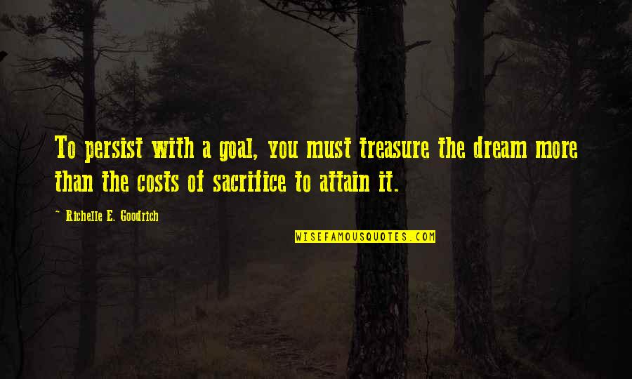 Aim For Your Goal Quotes By Richelle E. Goodrich: To persist with a goal, you must treasure