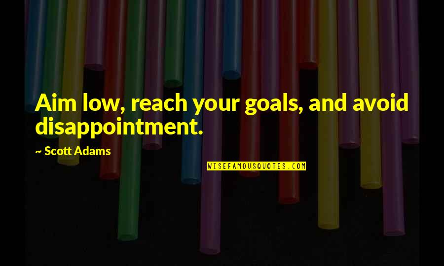Aim For Your Goal Quotes By Scott Adams: Aim low, reach your goals, and avoid disappointment.