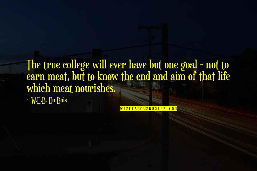 Aim For Your Goal Quotes By W.E.B. Du Bois: The true college will ever have but one