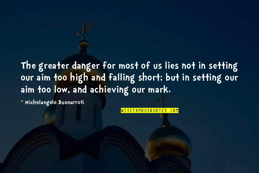 Aim High Short Quotes By Michelangelo Buonarroti: The greater danger for most of us lies