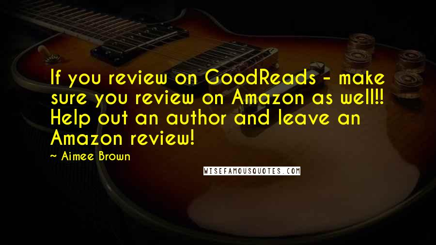 Aimee Brown quotes: If you review on GoodReads - make sure you review on Amazon as well!! Help out an author and leave an Amazon review!