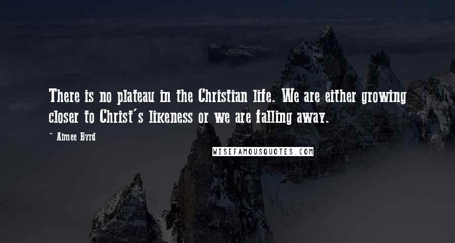 Aimee Byrd quotes: There is no plateau in the Christian life. We are either growing closer to Christ's likeness or we are falling away.