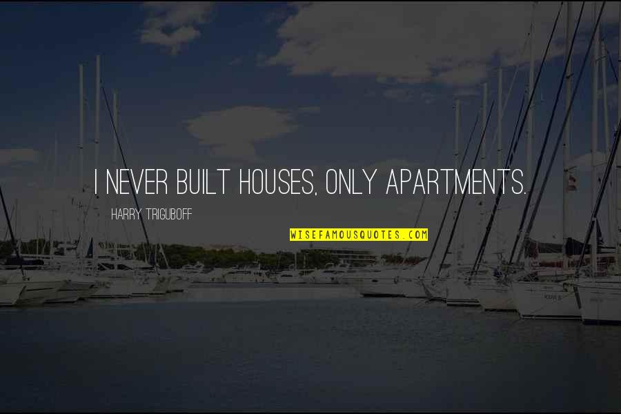 Aiming Success Quotes By Harry Triguboff: I never built houses, only apartments.