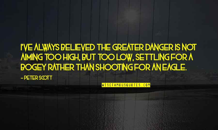 Aiming Too High Quotes By Peter Scott: I've always believed the greater danger is not