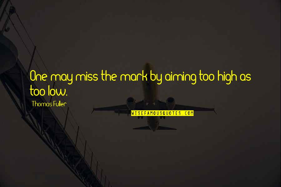 Aiming Too High Quotes By Thomas Fuller: One may miss the mark by aiming too