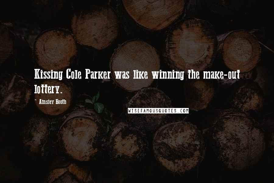 Ainsley Booth quotes: Kissing Cole Parker was like winning the make-out lottery.