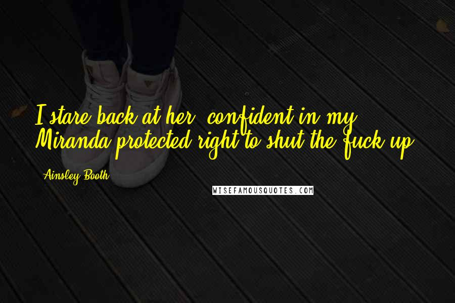 Ainsley Booth quotes: I stare back at her, confident in my Miranda-protected right to shut the fuck up.