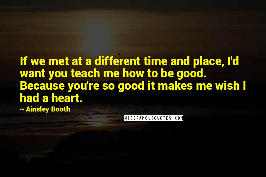Ainsley Booth quotes: If we met at a different time and place, I'd want you teach me how to be good. Because you're so good it makes me wish I had a heart.