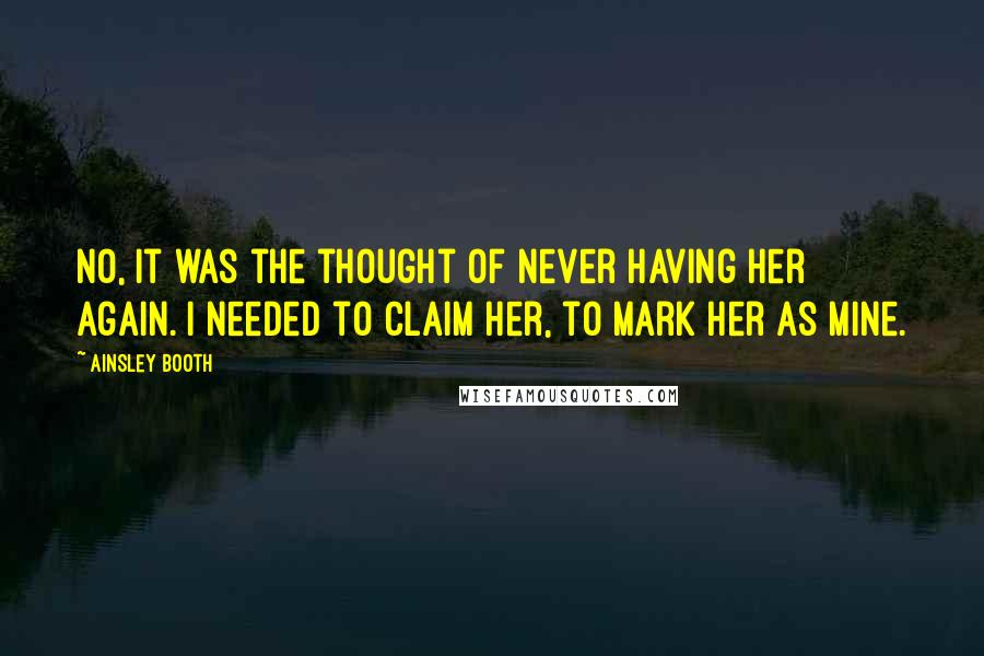 Ainsley Booth quotes: No, it was the thought of never having her again. I needed to claim her, to mark her as mine.