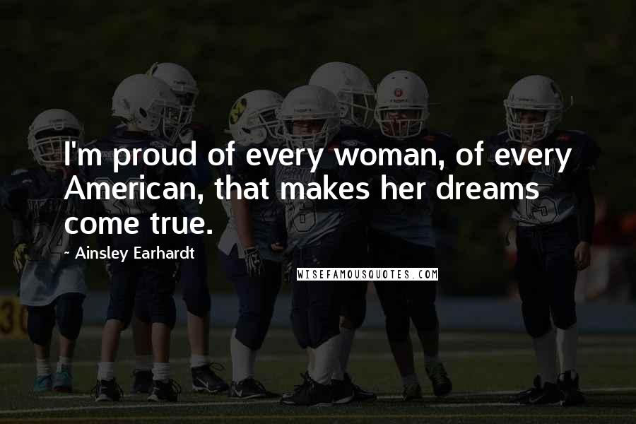 Ainsley Earhardt quotes: I'm proud of every woman, of every American, that makes her dreams come true.