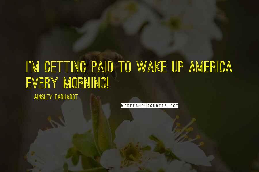 Ainsley Earhardt quotes: I'm getting paid to wake up America every morning!