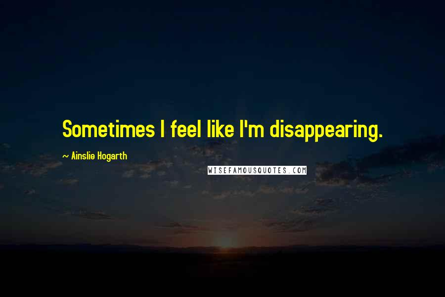 Ainslie Hogarth quotes: Sometimes I feel like I'm disappearing.