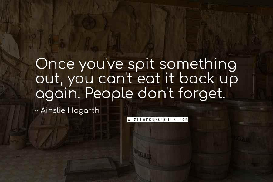 Ainslie Hogarth quotes: Once you've spit something out, you can't eat it back up again. People don't forget.