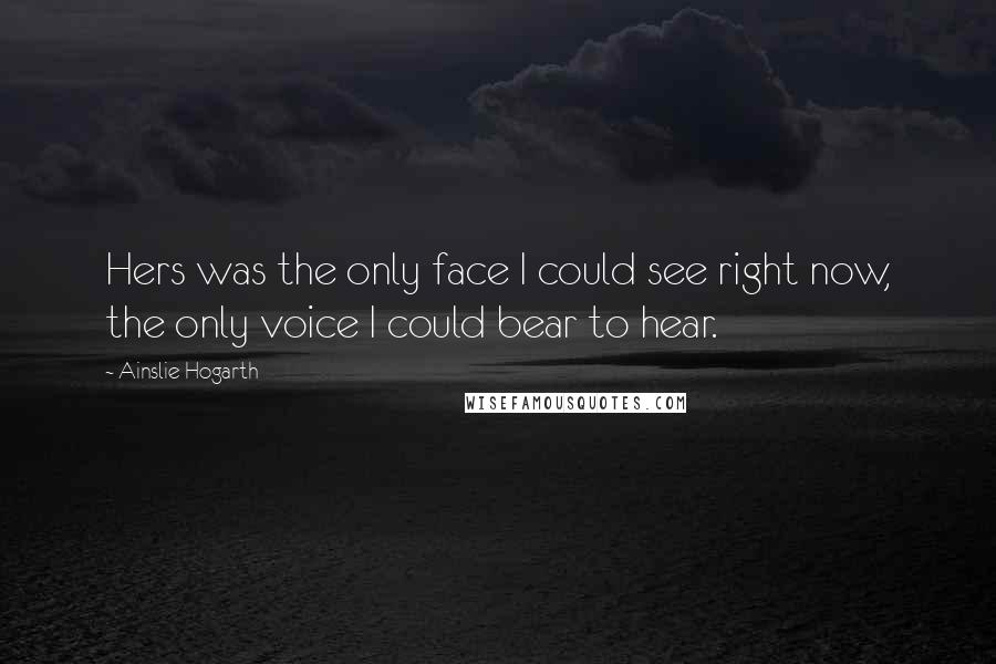 Ainslie Hogarth quotes: Hers was the only face I could see right now, the only voice I could bear to hear.