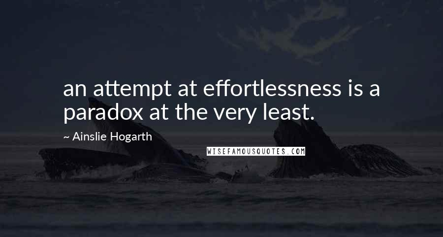Ainslie Hogarth quotes: an attempt at effortlessness is a paradox at the very least.