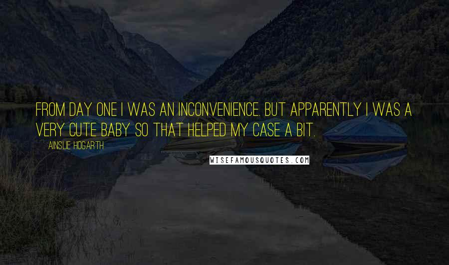 Ainslie Hogarth quotes: From day one I was an inconvenience. But apparently I was a very cute baby so that helped my case a bit.