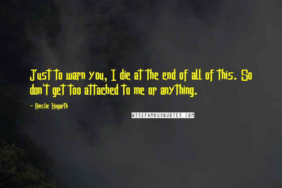 Ainslie Hogarth quotes: Just to warn you, I die at the end of all of this. So don't get too attached to me or anything.