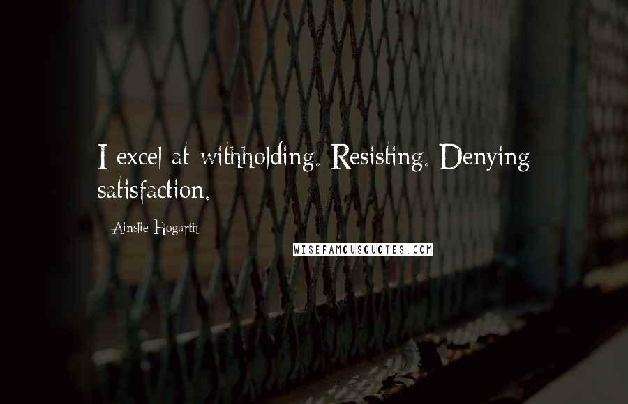Ainslie Hogarth quotes: I excel at withholding. Resisting. Denying satisfaction.