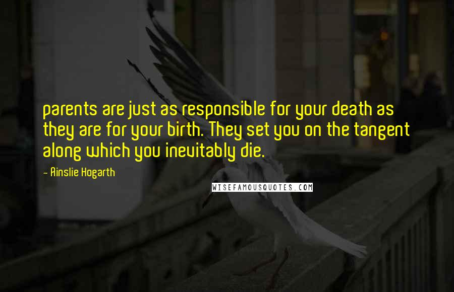 Ainslie Hogarth quotes: parents are just as responsible for your death as they are for your birth. They set you on the tangent along which you inevitably die.