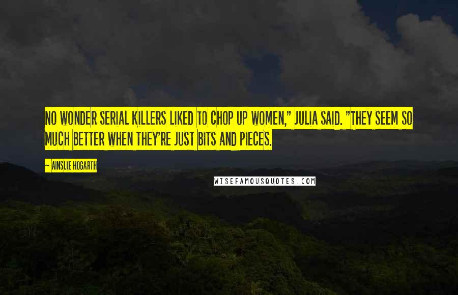 "Ainslie Hogarth quotes: No wonder serial killers liked to chop up women,"" Julia said. ""They seem so much better when they're just bits and pieces."