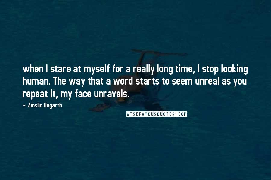Ainslie Hogarth quotes: when I stare at myself for a really long time, I stop looking human. The way that a word starts to seem unreal as you repeat it, my face unravels.