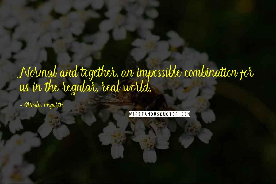 Ainslie Hogarth quotes: Normal and together, an impossible combination for us in the regular, real world.