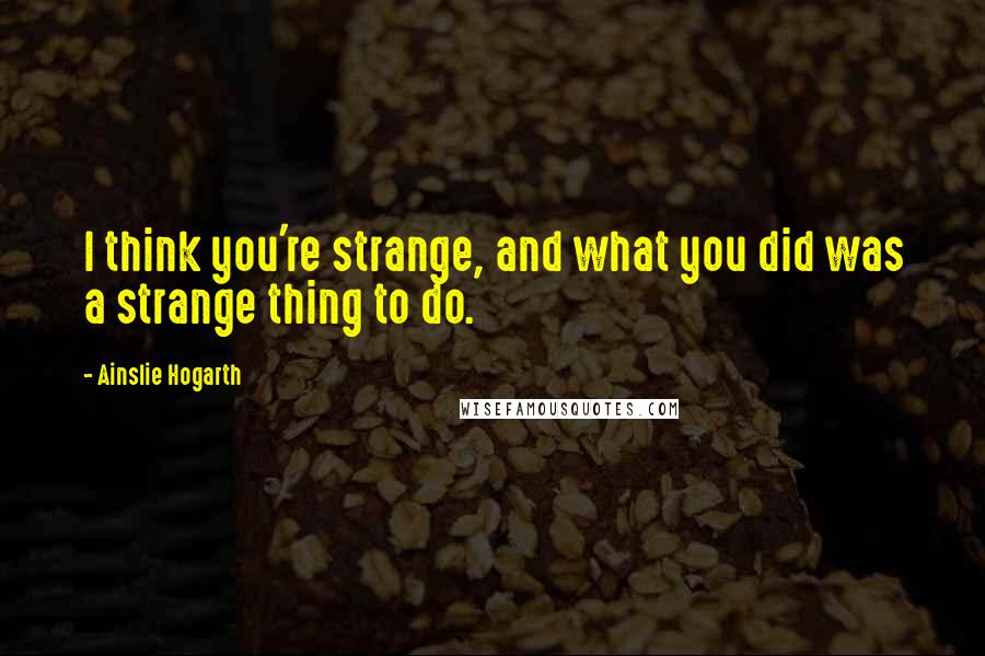Ainslie Hogarth quotes: I think you're strange, and what you did was a strange thing to do.