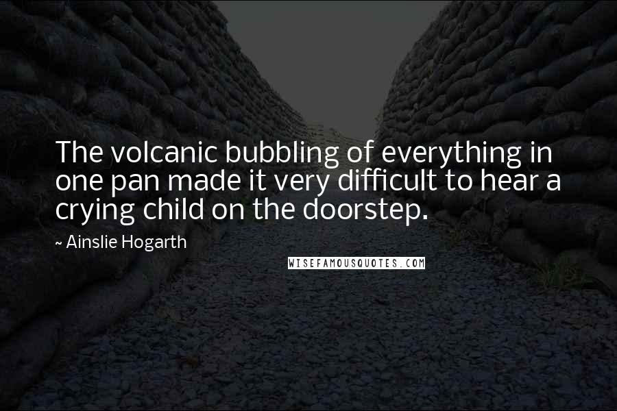 Ainslie Hogarth quotes: The volcanic bubbling of everything in one pan made it very difficult to hear a crying child on the doorstep.