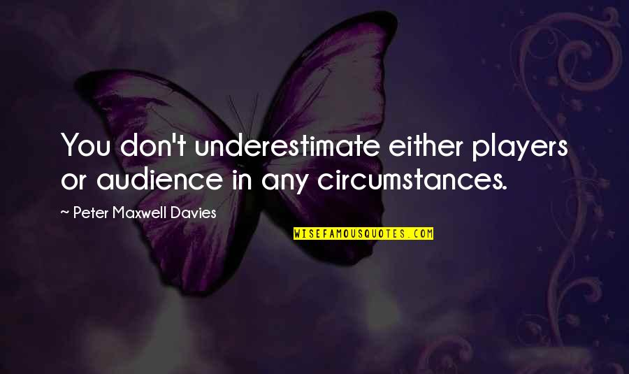 Ain't Got Time For Games Quotes By Peter Maxwell Davies: You don't underestimate either players or audience in