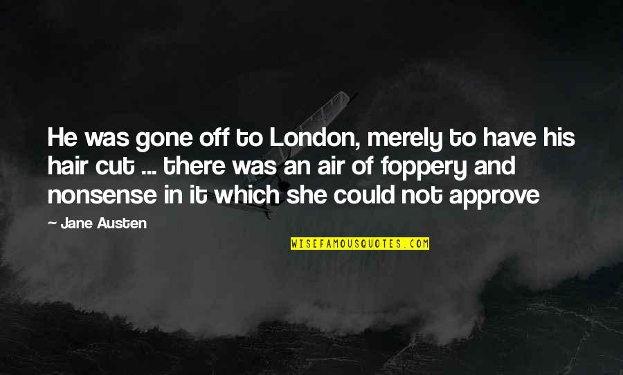 Air And Hair Quotes By Jane Austen: He was gone off to London, merely to