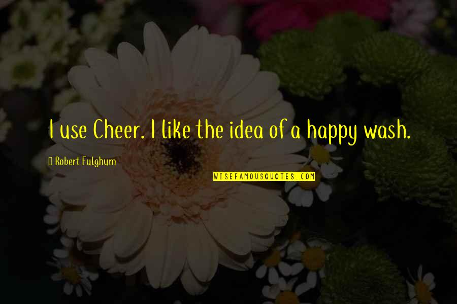 Air Force Death Quotes By Robert Fulghum: I use Cheer. I like the idea of