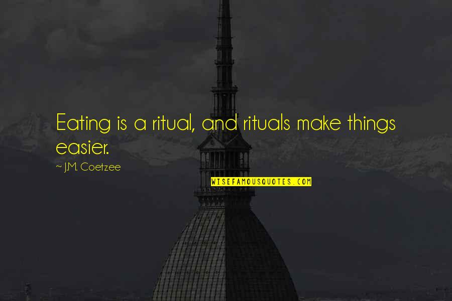 Air Force Plaque Quotes By J.M. Coetzee: Eating is a ritual, and rituals make things