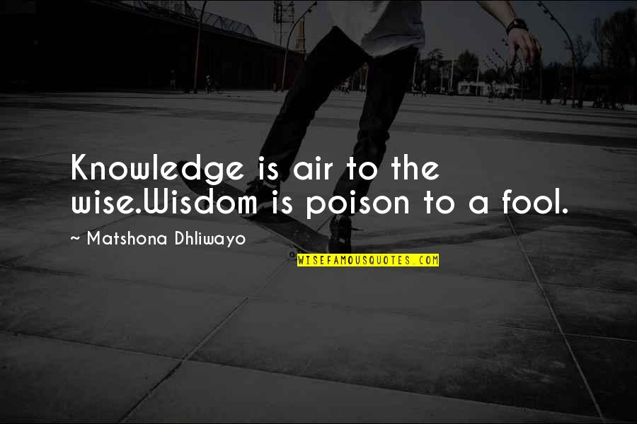 Air Quotes And Quotes By Matshona Dhliwayo: Knowledge is air to the wise.Wisdom is poison