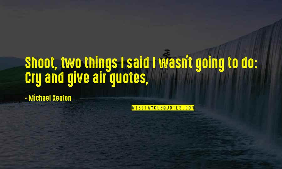 Air Quotes And Quotes By Michael Keaton: Shoot, two things I said I wasn't going