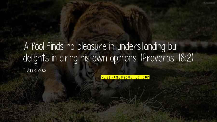 Airing Quotes By Jan Silvious: A fool finds no pleasure in understanding but