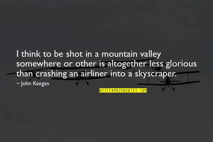 Airliner Quotes By John Keegan: I think to be shot in a mountain