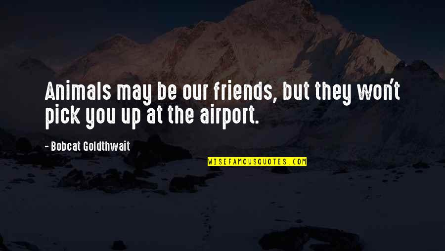Airport Quotes By Bobcat Goldthwait: Animals may be our friends, but they won't
