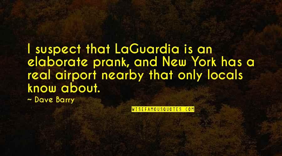 Airport Quotes By Dave Barry: I suspect that LaGuardia is an elaborate prank,