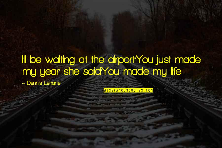 Airport Quotes By Dennis Lehane: I'll be waiting at the airport.''You just made