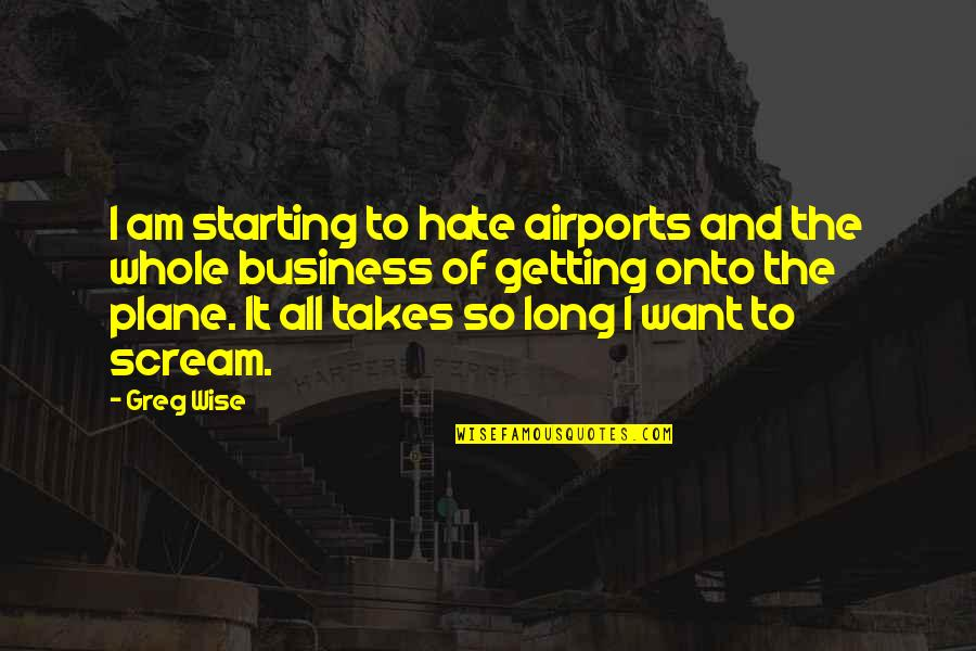 Airport Quotes By Greg Wise: I am starting to hate airports and the