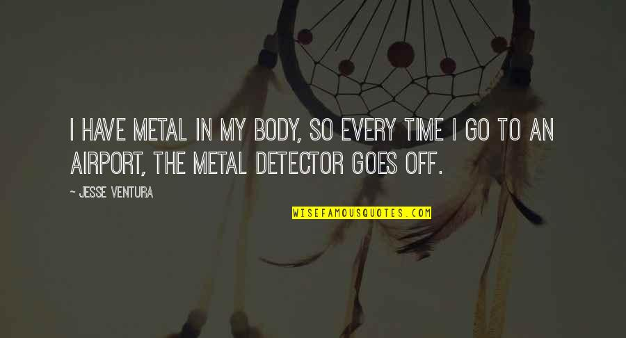 Airport Quotes By Jesse Ventura: I have metal in my body, so every