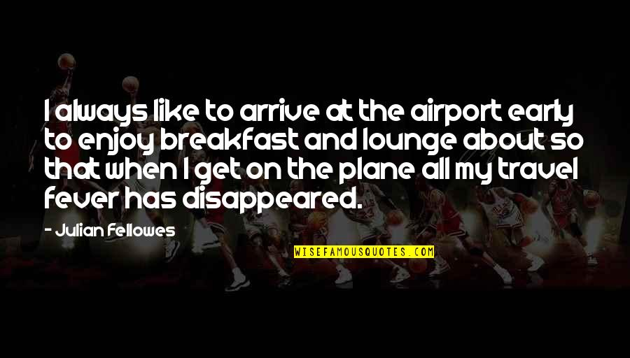 Airport Quotes By Julian Fellowes: I always like to arrive at the airport