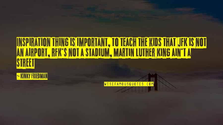 Airport Quotes By Kinky Friedman: Inspiration thing is important, to teach the kids